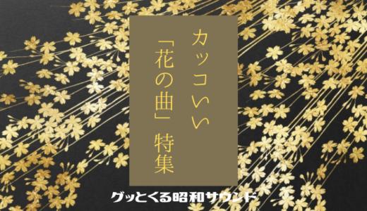 【グッとくる昭和サウンド第74回】カッコいい「花の曲」特集